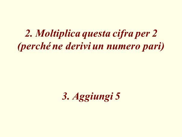 2. Moltiplica questa cifra per 2 (perché ne derivi un numero pari) 3. Aggiungi 5
