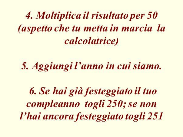 4. Moltiplica il risultato per 50 (aspetto che tu metta in marcia la calcolatrice) 5. Aggiungi lanno in cui siamo. 6. Se hai già festeggiato il tuo co