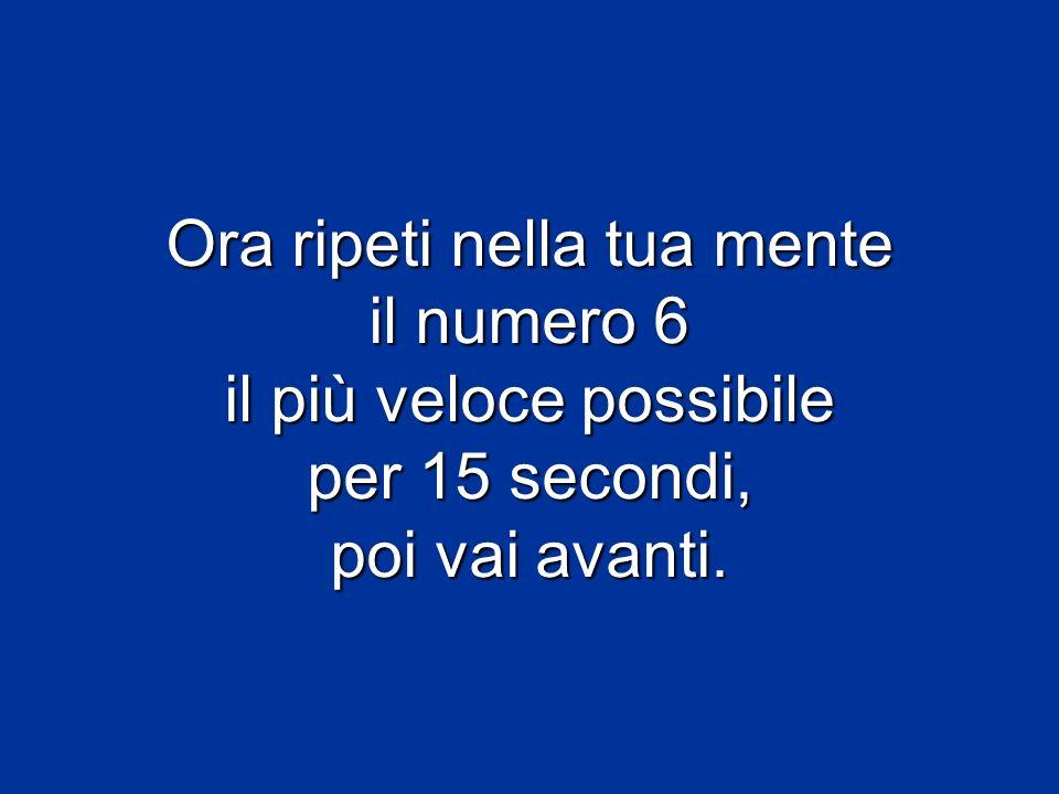 Ora ripeti nella tua mente il numero 6 il più veloce possibile per 15 secondi, poi vai avanti.