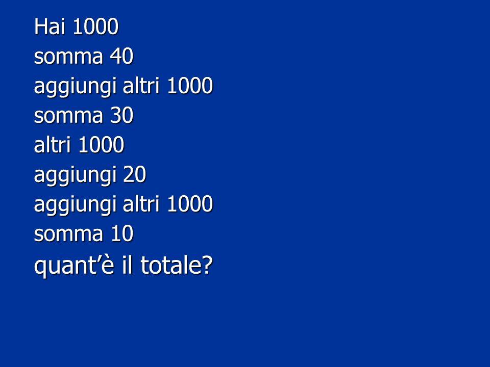 Hai 1000 somma 40 aggiungi altri 1000 somma 30 altri 1000 aggiungi 20 aggiungi altri 1000 somma 10 quantè il totale?