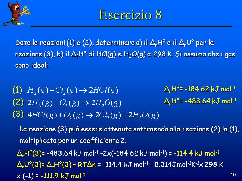 10 Esercizio 8 Date le reazioni (1) e (2), determinare a) il Δ r H° e il Δ r U° per la reazione (3), b) il Δ f H° di HCl(g) e H 2 O(g) a 298 K. Si ass