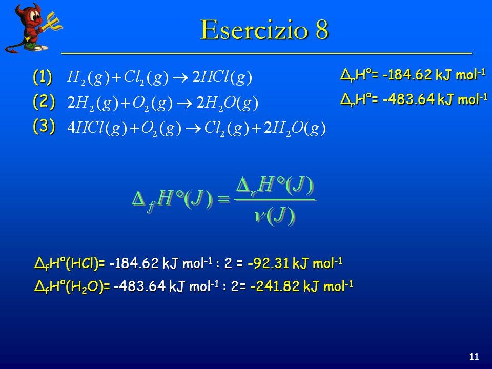 11 Esercizio 8 (1)(2) (3) Δ r H°= -184.62 kJ mol -1 Δ r H°= -483.64 kJ mol -1 Δ f H°(HCl)= -184.62 kJ mol -1 : 2 = -92.31 kJ mol -1 Δ f H°(H 2 O)= -48