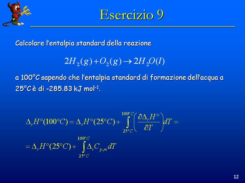 12 Esercizio 9 Calcolare lentalpia standard della reazione a 100°C sapendo che lentalpia standard di formazione dellacqua a 25°C è di -285.83 kJ mol -