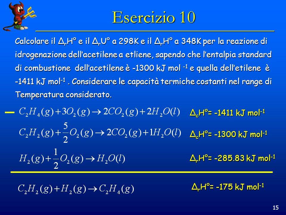 15 Esercizio 10 Calcolare il Δ r H° e il Δ r U° a 298K e il Δ r H° a 348K per la reazione di idrogenazione dellacetilene a etliene, sapendo che lental