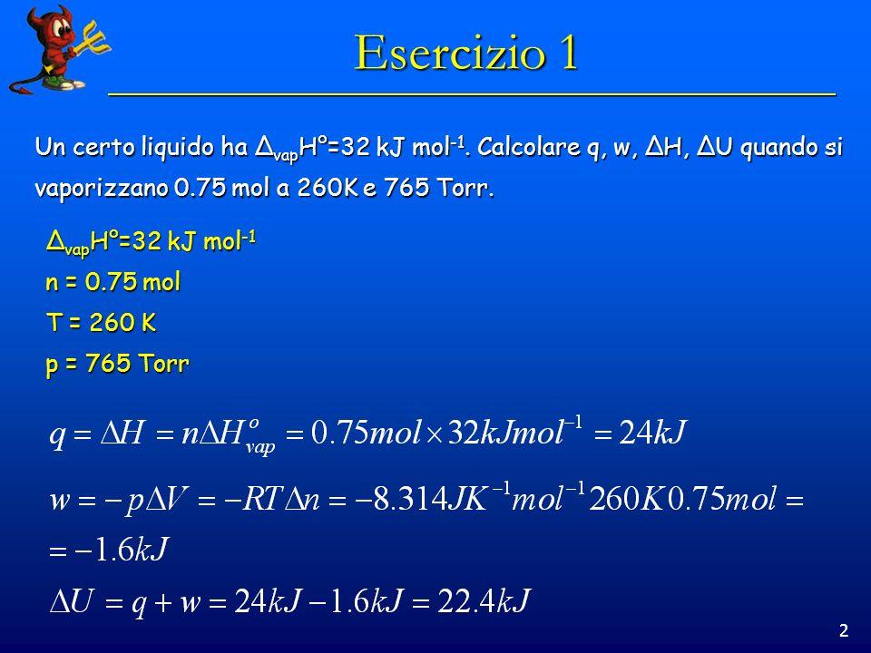 2 Esercizio 1 Un certo liquido ha Δ vap H°=32 kJ mol -1. Calcolare q, w, ΔH, ΔU quando si vaporizzano 0.75 mol a 260K e 765 Torr. Δ vap H°=32 kJ mol -