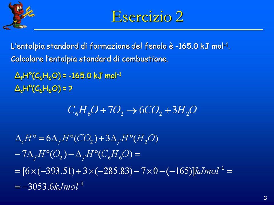 3 Esercizio 2 Lentalpia standard di formazione del fenolo è -165.0 kJ mol -1. Calcolare lentalpia standard di combustione. Δ f H°(C 6 H 6 O) = -165.0