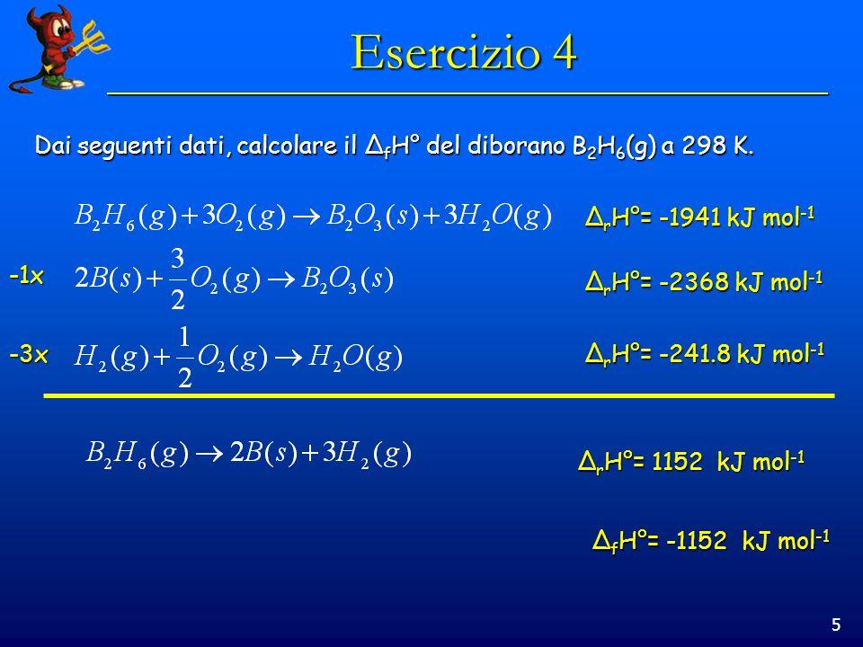 5 Esercizio 4 Dai seguenti dati, calcolare il Δ f H° del diborano B 2 H 6 (g) a 298 K. Δ r H°= -1941 kJ mol -1 Δ r H°= -2368 kJ mol -1 Δ r H°= -241.8