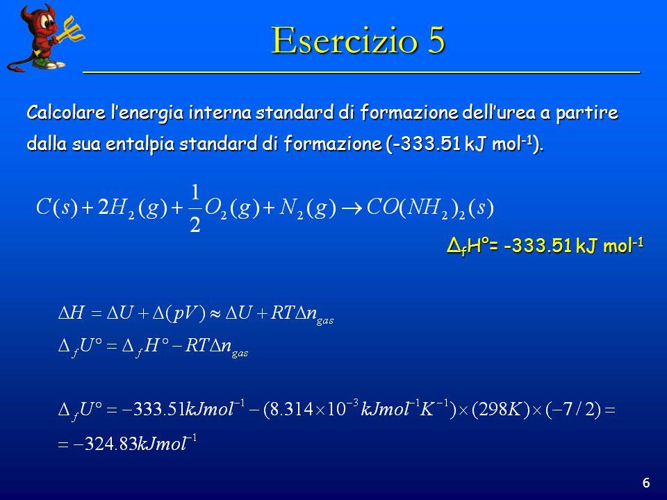 6 Esercizio 5 Calcolare lenergia interna standard di formazione dellurea a partire dalla sua entalpia standard di formazione (-333.51 kJ mol -1 ). Δ f