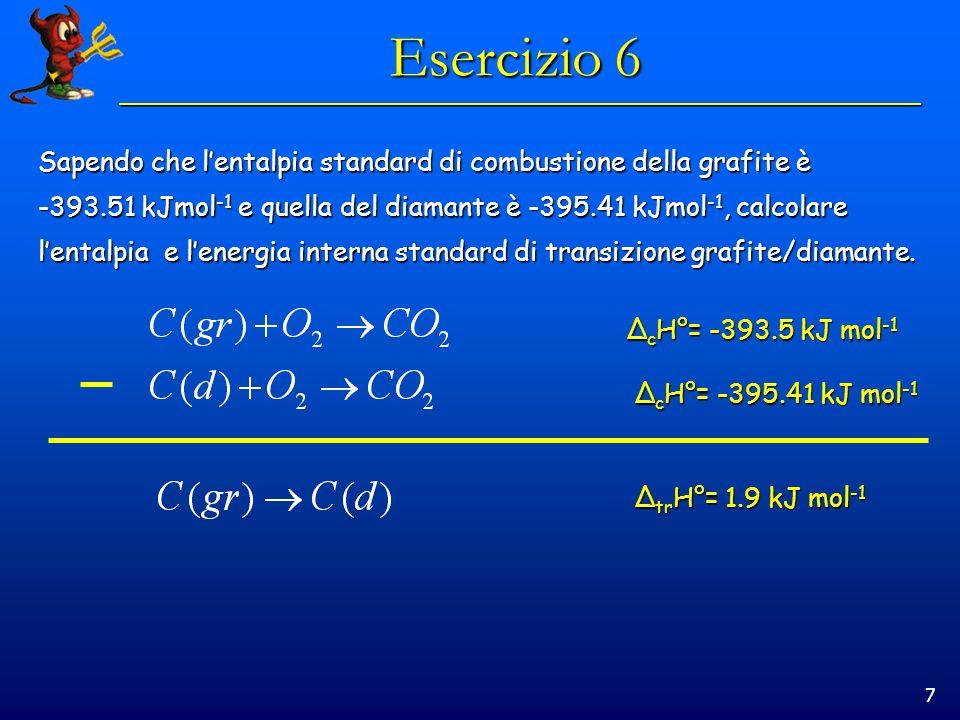 7 Esercizio 6 Sapendo che lentalpia standard di combustione della grafite è -393.51 kJmol -1 e quella del diamante è -395.41 kJmol -1, calcolare lenta