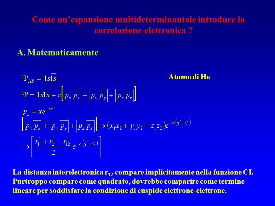 Come unespansione multideterminantale introduce la correlazione elettronica ? A.Matematicamente Atomo di He La distanza interelettronica r 12 compare
