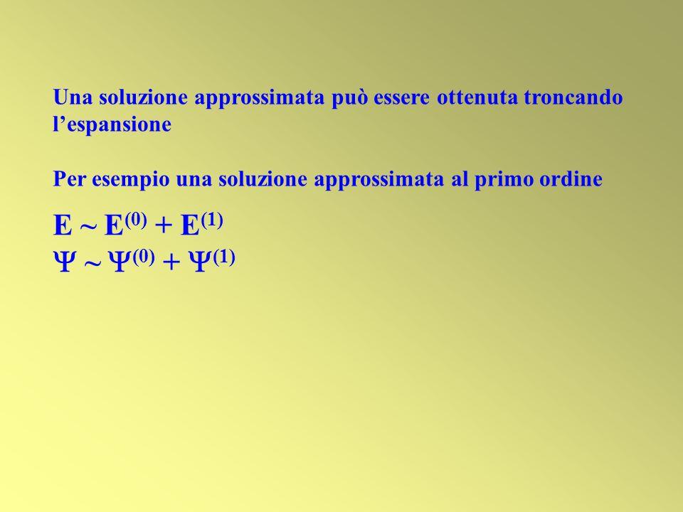 Una soluzione approssimata può essere ottenuta troncando lespansione Per esempio una soluzione approssimata al primo ordine E ~ E (0) + E (1) ~ (0) +