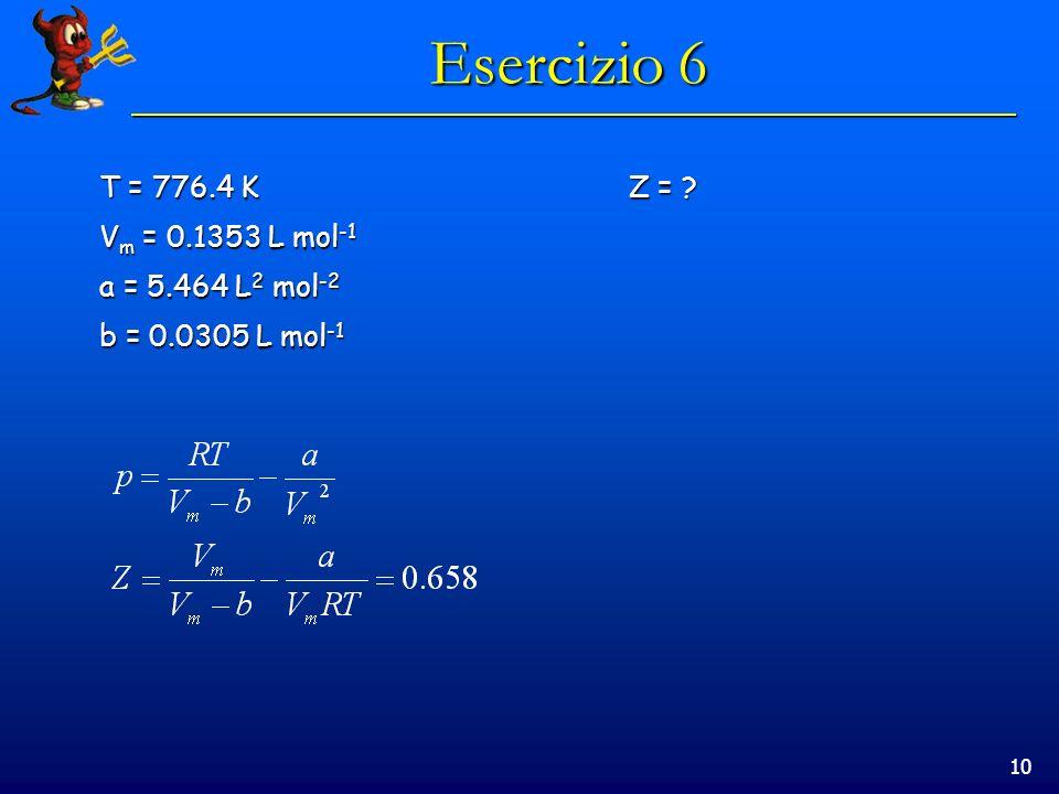 10 Esercizio 6 T = 776.4 KZ = ? V m = 0.1353 L mol -1 a = 5.464 L 2 mol -2 b = 0.0305 L mol -1