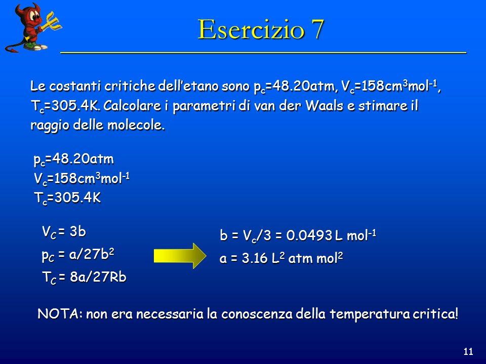 11 Esercizio 7 Le costanti critiche delletano sono p c =48.20atm, V c =158cm 3 mol -1, T c =305.4K. Calcolare i parametri di van der Waals e stimare i