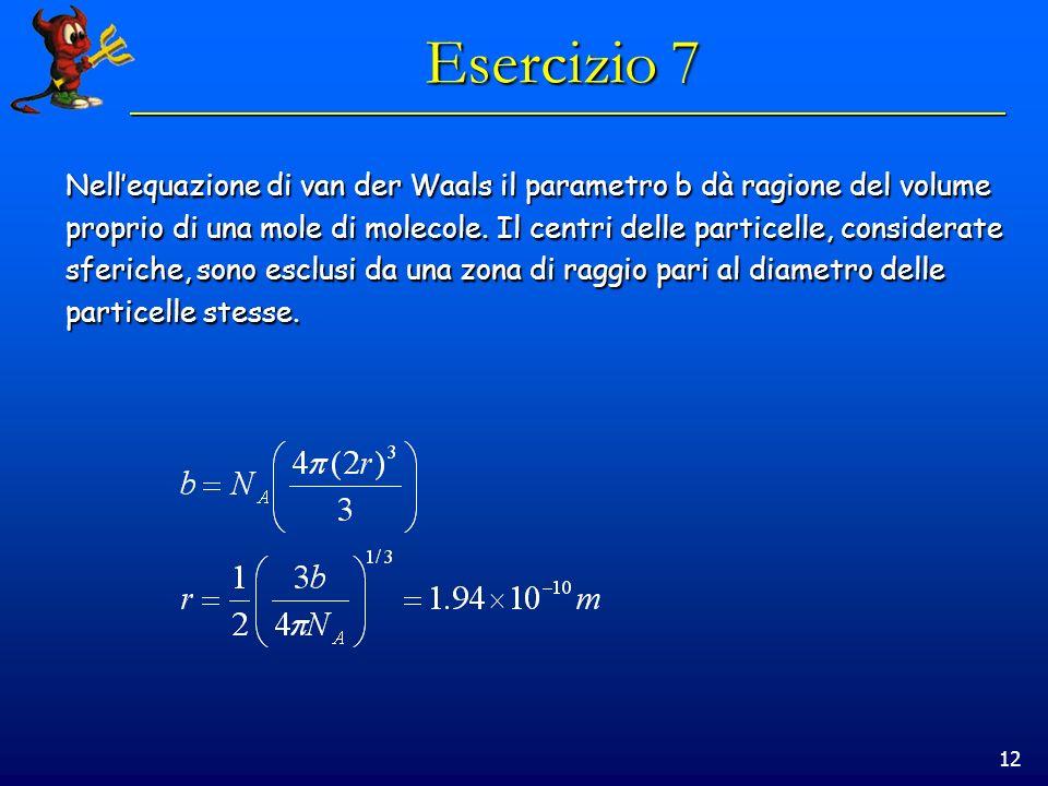 12 Esercizio 7 Nellequazione di van der Waals il parametro b dà ragione del volume proprio di una mole di molecole. Il centri delle particelle, consid