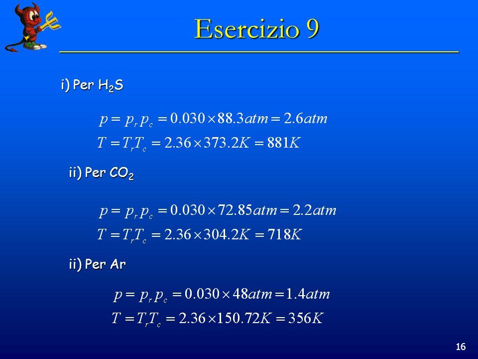 16 Esercizio 9 i) Per H 2 S ii) Per CO 2 ii) Per Ar