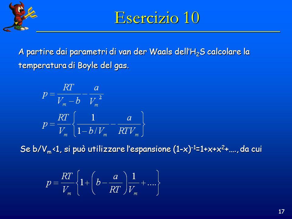 17 Esercizio 10 A partire dai parametri di van der Waals dellH 2 S calcolare la temperatura di Boyle del gas. Se b/V m <1, si può utilizzare lespansio