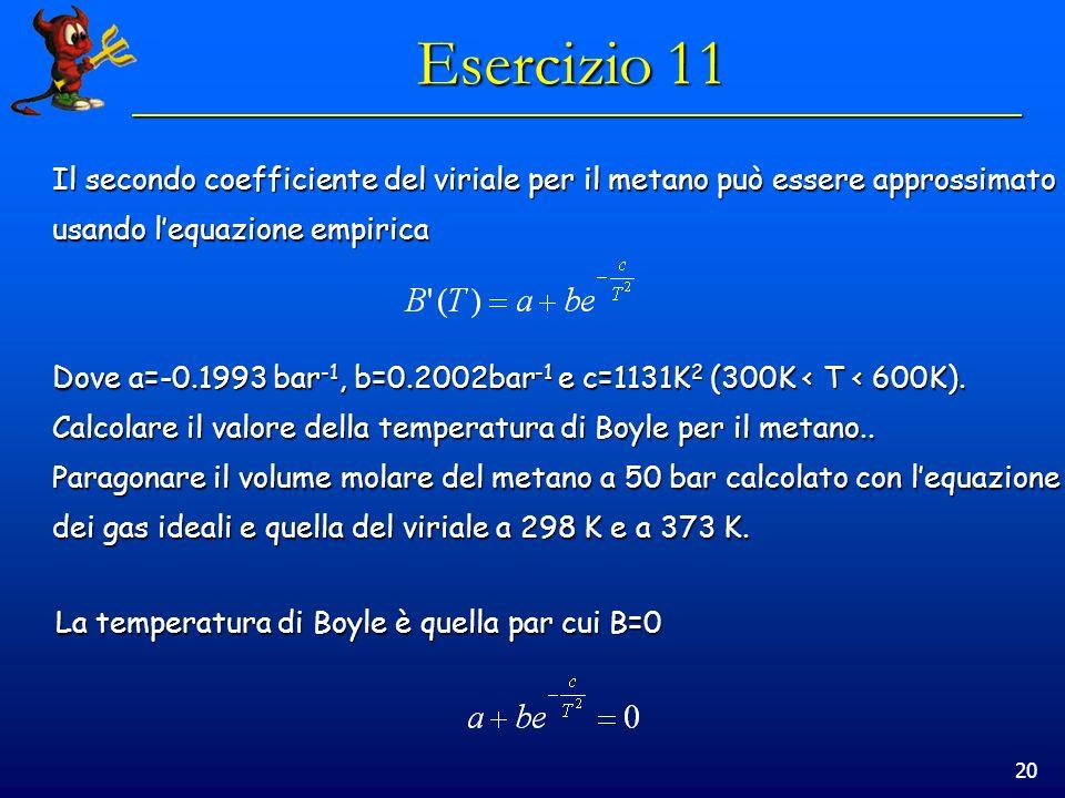 20 Esercizio 11 Il secondo coefficiente del viriale per il metano può essere approssimato usando lequazione empirica Dove a=-0.1993 bar -1, b=0.2002ba