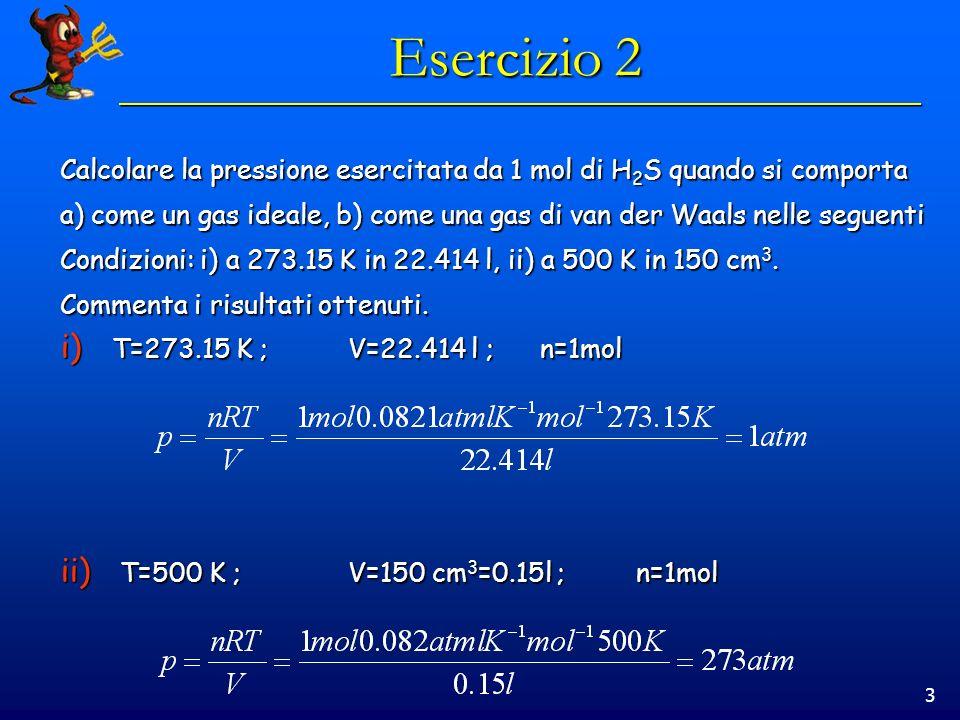 3 Esercizio 2 Calcolare la pressione esercitata da 1 mol di H 2 S quando si comporta a) come un gas ideale, b) come una gas di van der Waals nelle seg