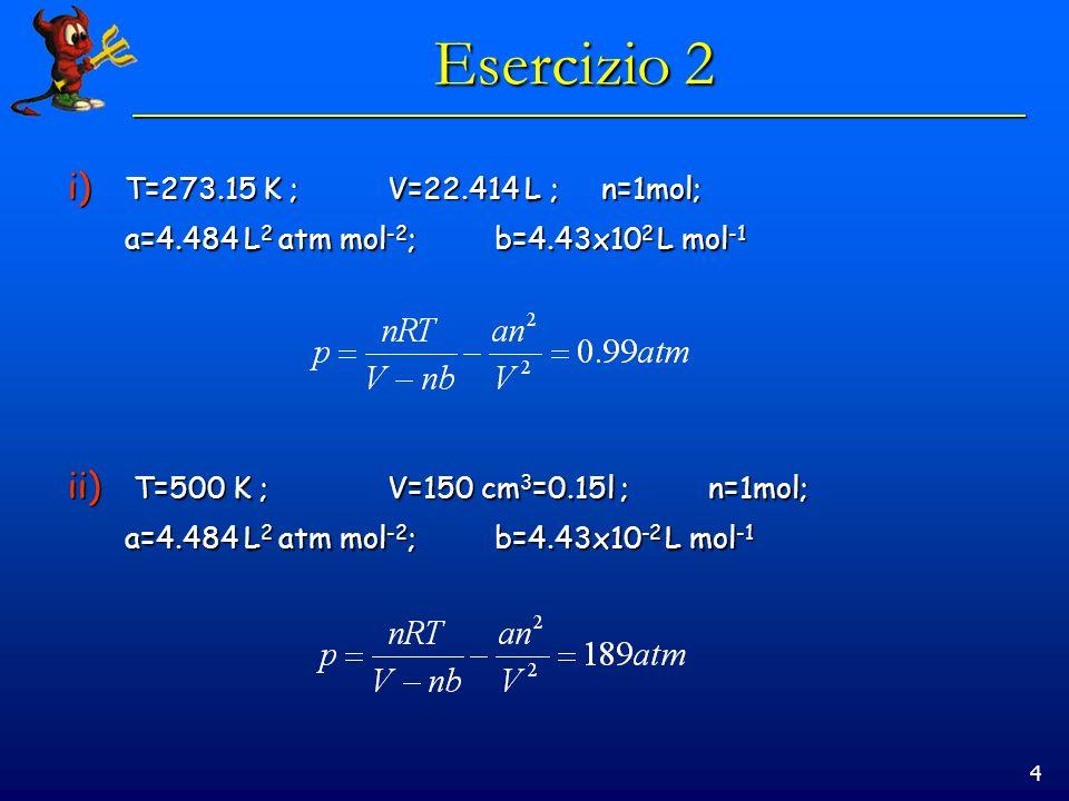 4 Esercizio 2 i) T=273.15 K ;V=22.414 L ;n=1mol; a=4.484 L 2 atm mol -2 ;b=4.43x10 2 L mol -1 ii) T=500 K ;V=150 cm 3 =0.15l ;n=1mol; a=4.484 L 2 atm