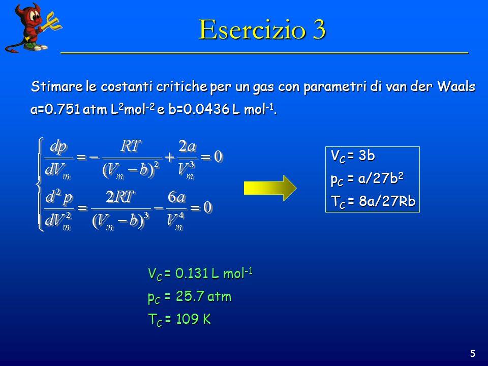 5 Esercizio 3 Stimare le costanti critiche per un gas con parametri di van der Waals a=0.751 atm L 2 mol -2 e b=0.0436 L mol -1. V C = 3b p C = a/27b