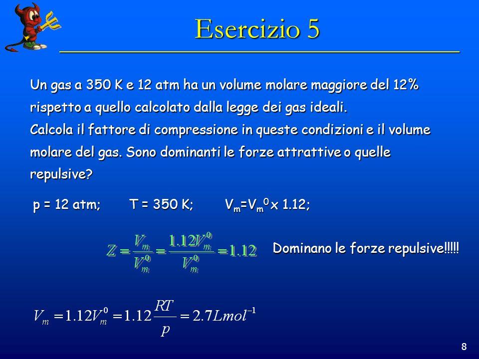 8 Esercizio 5 Un gas a 350 K e 12 atm ha un volume molare maggiore del 12% rispetto a quello calcolato dalla legge dei gas ideali. Calcola il fattore