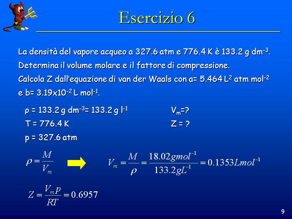 9 Esercizio 6 La densità del vapore acqueo a 327.6 atm e 776.4 K è 133.2 g dm -3. Determina il volume molare e il fattore di compressione. Calcola Z d