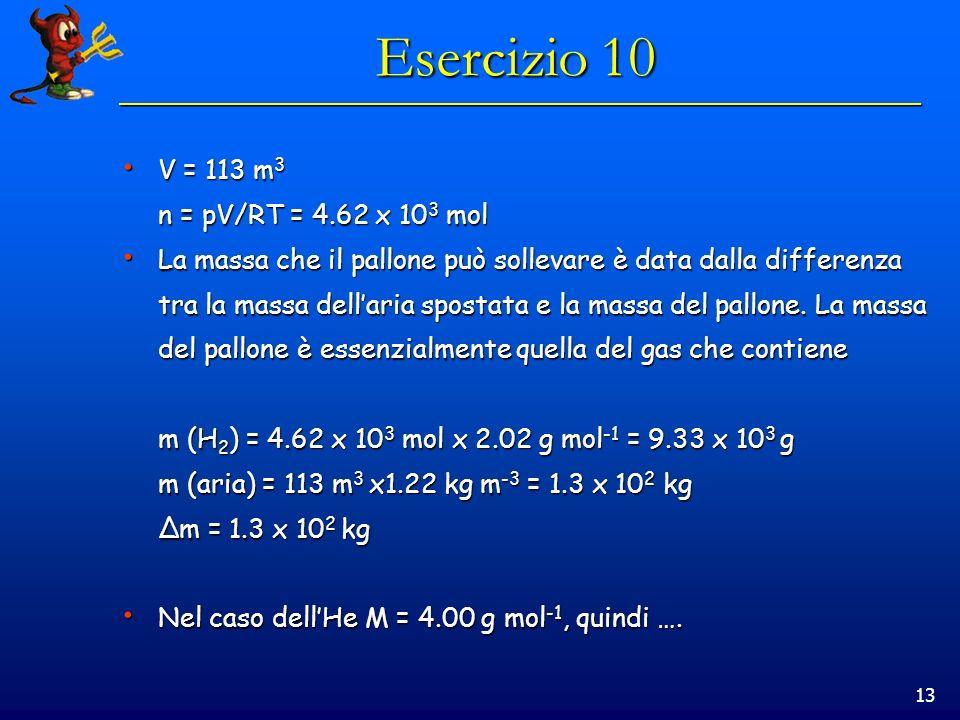 13 Esercizio 10 V = 113 m 3 V = 113 m 3 n = pV/RT = 4.62 x 10 3 mol La massa che il pallone può sollevare è data dalla differenza La massa che il pallone può sollevare è data dalla differenza tra la massa dellaria spostata e la massa del pallone.