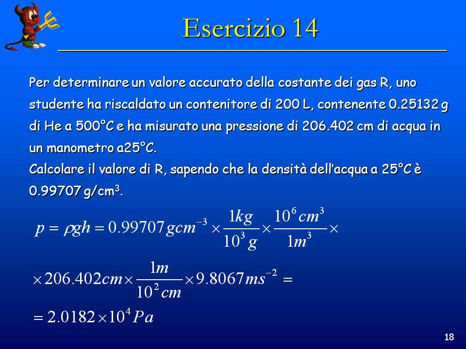 18 Esercizio 14 Per determinare un valore accurato della costante dei gas R, uno studente ha riscaldato un contenitore di 200 L, contenente 0.25132 g