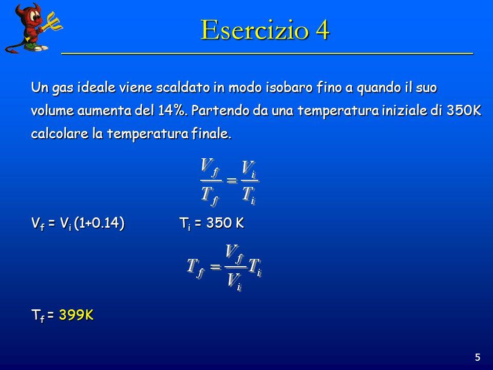 5 Esercizio 4 Un gas ideale viene scaldato in modo isobaro fino a quando il suo volume aumenta del 14%. Partendo da una temperatura iniziale di 350K c