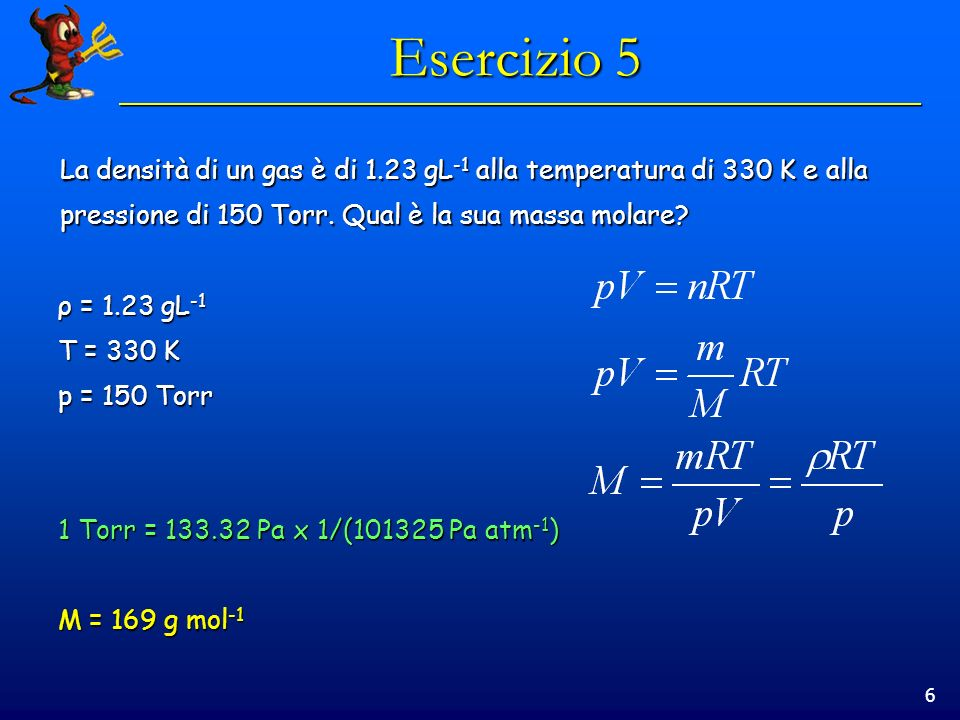 6 Esercizio 5 La densità di un gas è di 1.23 gL -1 alla temperatura di 330 K e alla pressione di 150 Torr. Qual è la sua massa molare? ρ = 1.23 gL -1