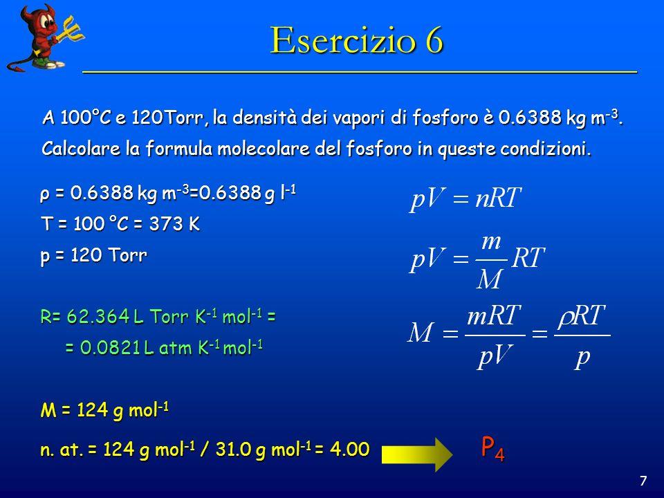 7 Esercizio 6 A 100°C e 120Torr, la densità dei vapori di fosforo è 0.6388 kg m -3. Calcolare la formula molecolare del fosforo in queste condizioni.