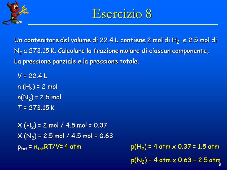 9 Esercizio 8 Un contenitore del volume di 22.4 L contiene 2 mol di H 2 e 2.5 mol di N 2 a 273.15 K. Calcolare la frazione molare di ciascun component