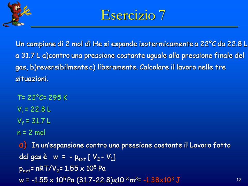 12 Esercizio 7 Un campione di 2 mol di He si espande isotermicamente a 22°C da 22.8 L a 31.7 L a)contro una pressione costante uguale alla pressione finale del gas, b)reversibilmente c) liberamente.