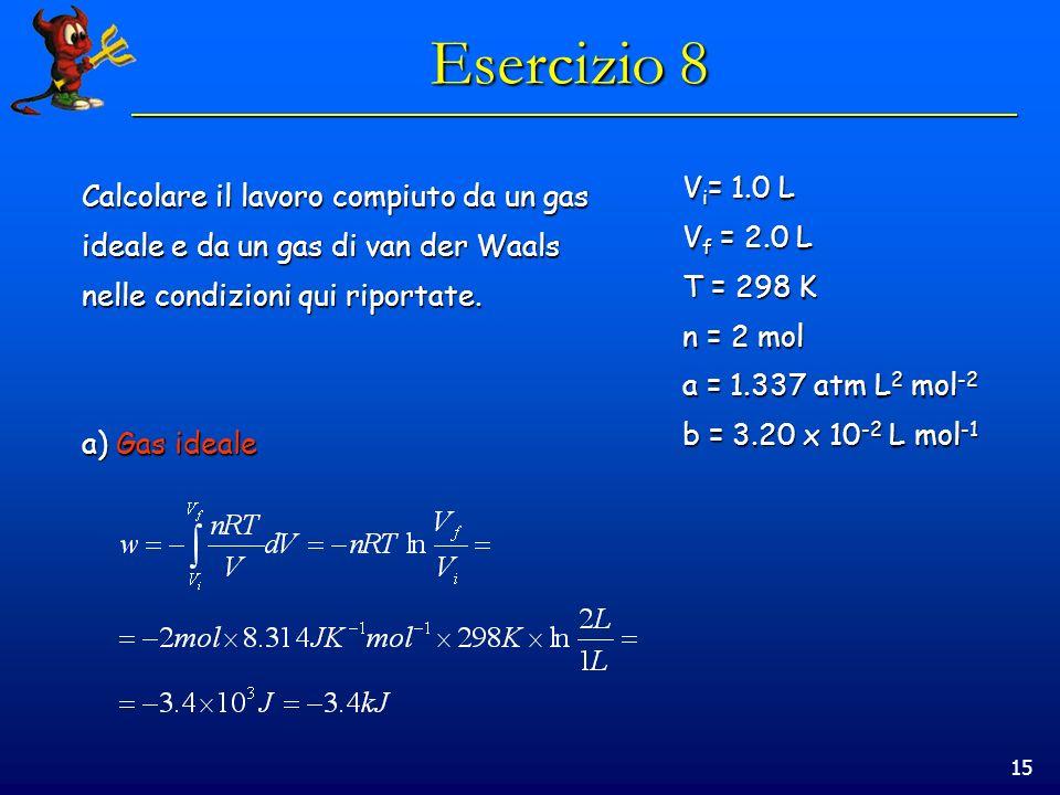15 Esercizio 8 V i = 1.0 L V f = 2.0 L T = 298 K n = 2 mol a = 1.337 atm L 2 mol -2 b = 3.20 x 10 -2 L mol -1 Calcolare il lavoro compiuto da un gas ideale e da un gas di van der Waals nelle condizioni qui riportate.