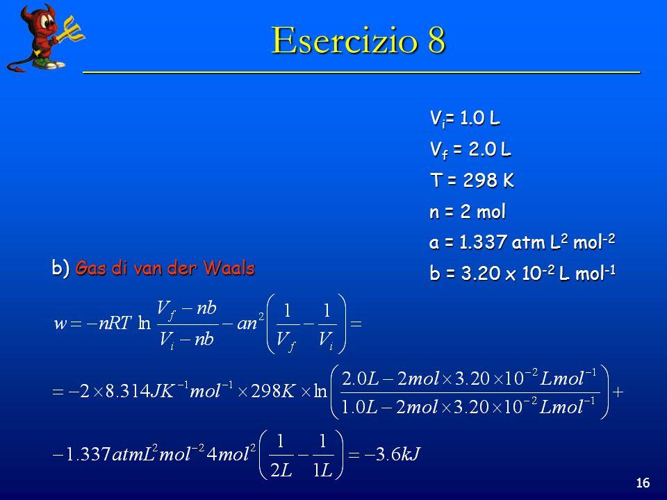 16 Esercizio 8 b) Gas di van der Waals V i = 1.0 L V f = 2.0 L T = 298 K n = 2 mol a = 1.337 atm L 2 mol -2 b = 3.20 x 10 -2 L mol -1