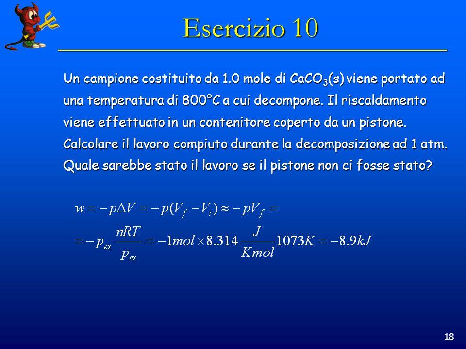 18 Esercizio 10 Un campione costituito da 1.0 mole di CaCO 3 (s) viene portato ad una temperatura di 800°C a cui decompone.