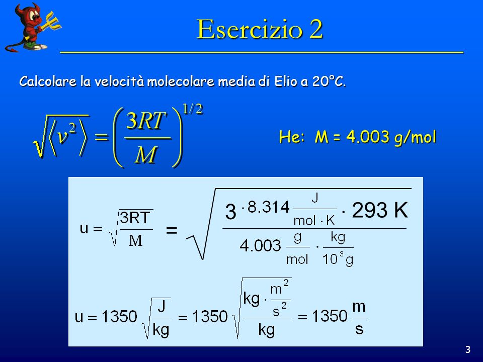 3 Esercizio 2 Calcolare la velocità molecolare media di Elio a 20°C. He: M = 4.003 g/mol = 3 293 K