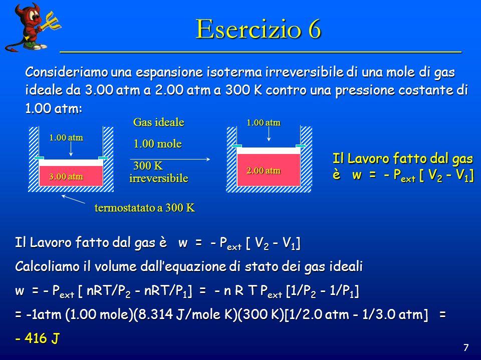7 Esercizio 6 Consideriamo una espansione isoterma irreversibile di una mole di gas ideale da 3.00 atm a 2.00 atm a 300 K contro una pressione costante di 1.00 atm: 1.00 atm 3.00 atm 2.00 atm Gas ideale 1.00 mole 300 K irreversibile termostatato a 300 K Il Lavoro fatto dal gas è w = - P ext [ V 2 - V 1 ] Calcoliamo il volume dallequazione di stato dei gas ideali w = - P ext [ nRT/P 2 - nRT/P 1 ] = - n R T P ext [1/P 2 - 1/P 1 ] = -1atm (1.00 mole)(8.314 J/mole K)(300 K)[1/2.0 atm - 1/3.0 atm] = - 416 J Il Lavoro fatto dal gas è w = - P ext [ V 2 - V 1 ]