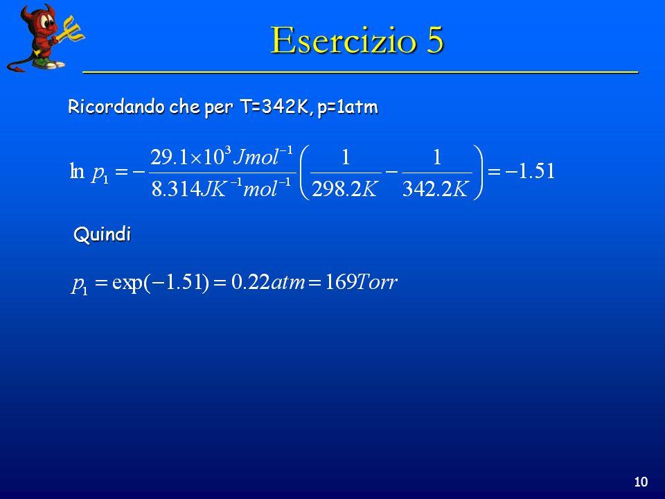 10 Esercizio 5 Ricordando che per T=342K, p=1atm Quindi