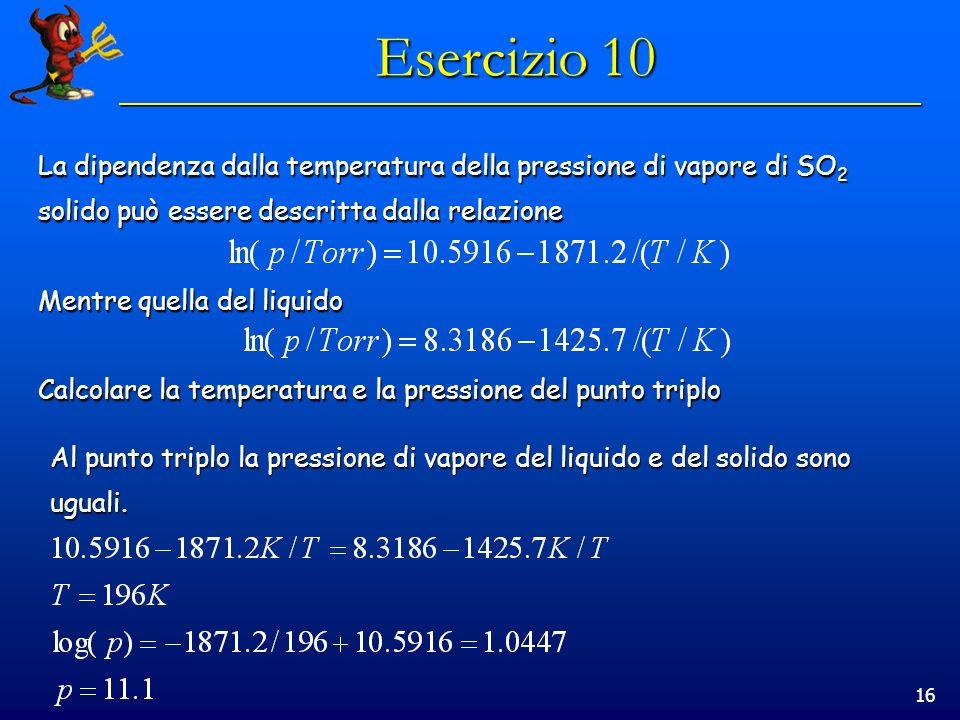 16 Esercizio 10 La dipendenza dalla temperatura della pressione di vapore di SO 2 solido può essere descritta dalla relazione Mentre quella del liquido Calcolare la temperatura e la pressione del punto triplo Al punto triplo la pressione di vapore del liquido e del solido sono uguali.