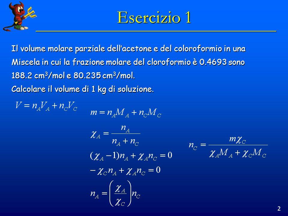 2 Esercizio 1 Il volume molare parziale dellacetone e del coloroformio in una Miscela in cui la frazione molare del cloroformio è 0.4693 sono 188.2 cm 3 /mol e 80.235 cm 3 /mol.