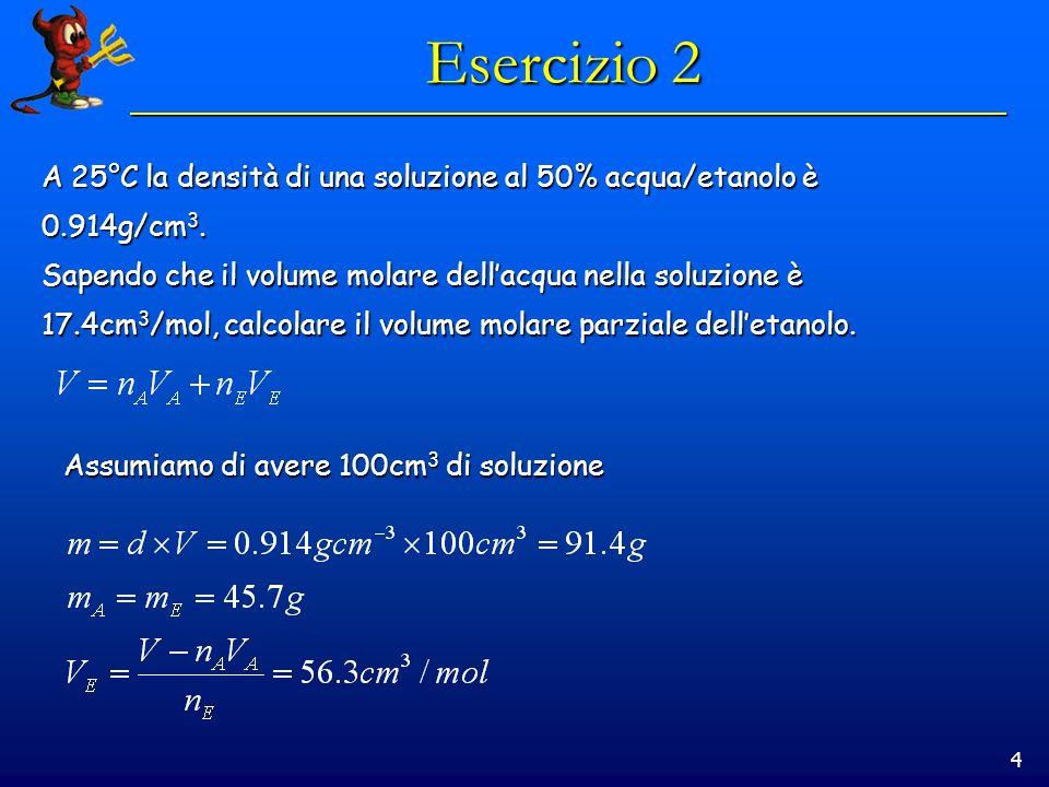 4 Esercizio 2 A 25°C la densità di una soluzione al 50% acqua/etanolo è 0.914g/cm 3.