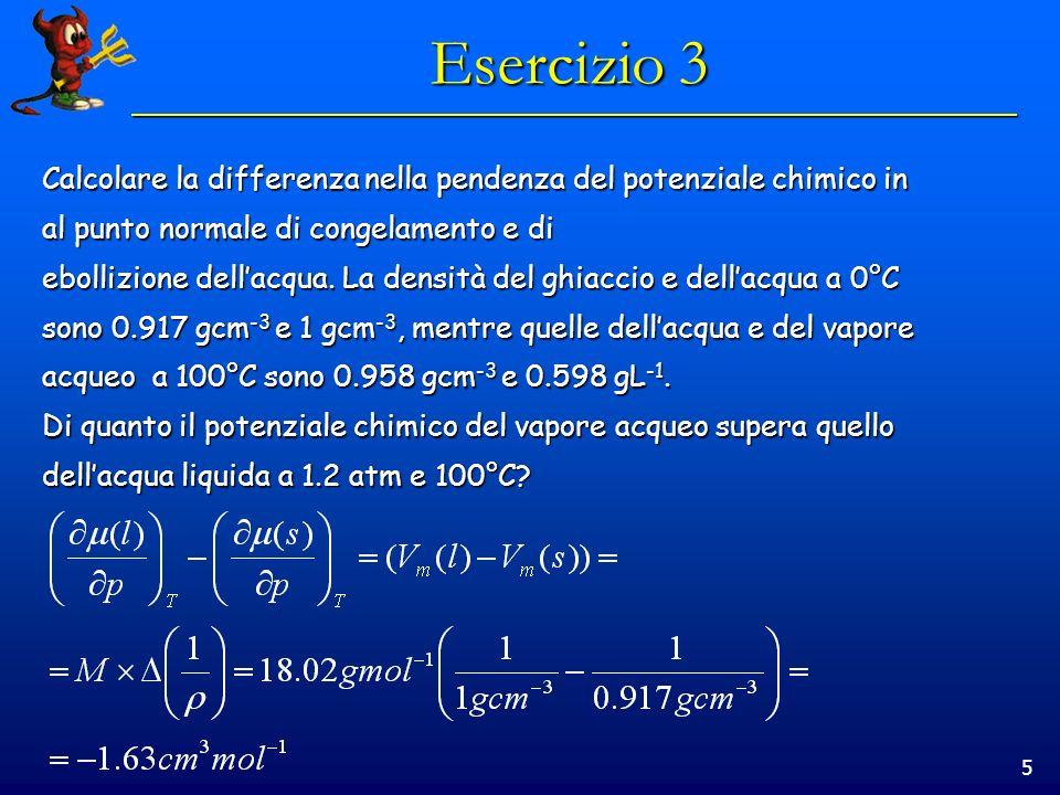 5 Esercizio 3 Calcolare la differenza nella pendenza del potenziale chimico in al punto normale di congelamento e di ebollizione dellacqua.