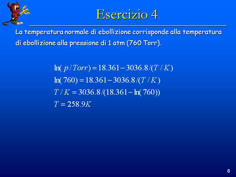 8 Esercizio 4 La temperatura normale di ebollizione corrisponde alla temperatura di ebollizione alla pressione di 1 atm (760 Torr).