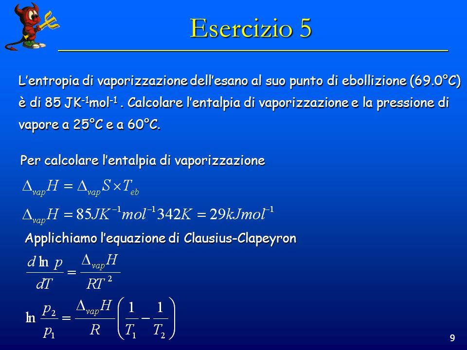 9 Esercizio 5 Lentropia di vaporizzazione dellesano al suo punto di ebollizione (69.0°C) è di 85 JK -1 mol -1.