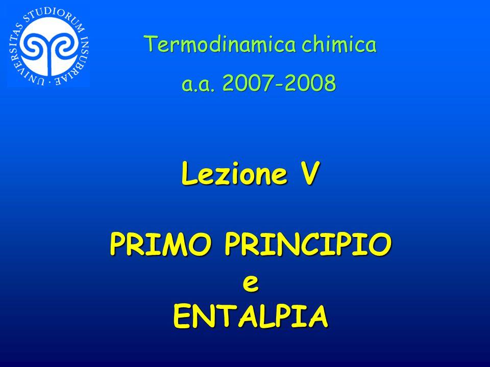 Lezione V PRIMO PRINCIPIO e ENTALPIA Termodinamica chimica a.a. 2007-2008 Termodinamica chimica a.a. 2007-2008