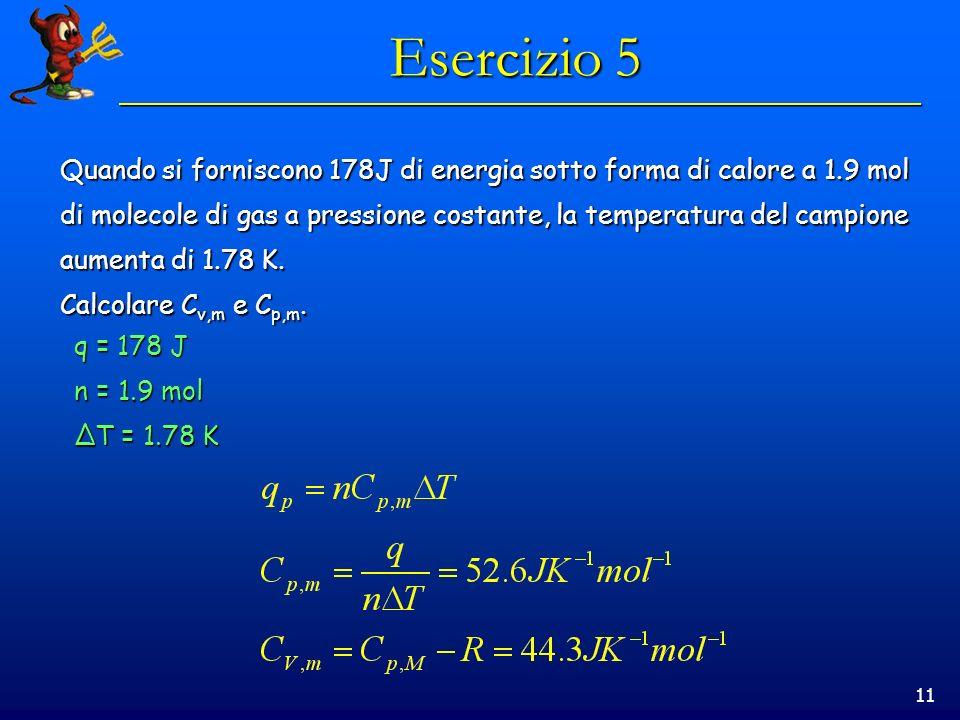 11 Esercizio 5 Quando si forniscono 178J di energia sotto forma di calore a 1.9 mol di molecole di gas a pressione costante, la temperatura del campio