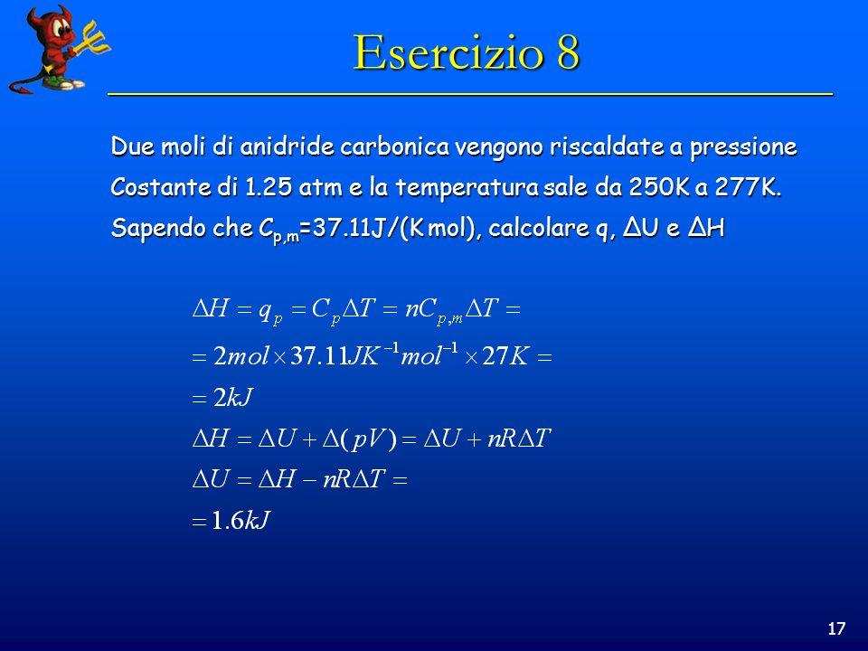 17 Esercizio 8 Due moli di anidride carbonica vengono riscaldate a pressione Costante di 1.25 atm e la temperatura sale da 250K a 277K. Sapendo che C