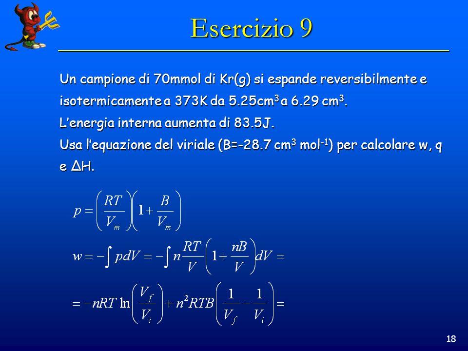 18 Esercizio 9 Un campione di 70mmol di Kr(g) si espande reversibilmente e isotermicamente a 373K da 5.25cm 3 a 6.29 cm 3. Lenergia interna aumenta di