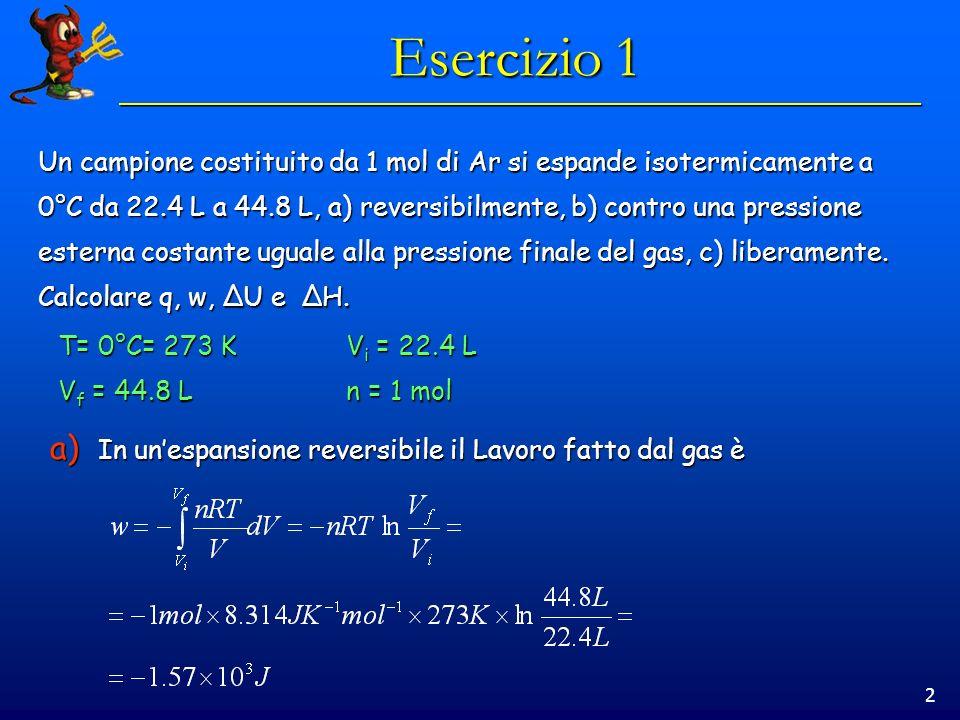 2 Esercizio 1 Un campione costituito da 1 mol di Ar si espande isotermicamente a 0°C da 22.4 L a 44.8 L, a) reversibilmente, b) contro una pressione e